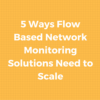 5 Ways Flow Based Network Monitoring Solutions Need to Scale