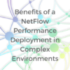 Benefits of a NetFlow Performance Deployment in Complex Environments